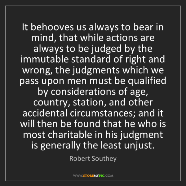 Robert Southey: It behooves us always to bear in mind, that while actions...