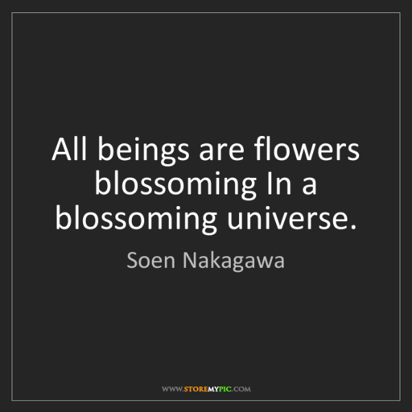 Soen Nakagawa: All beings are flowers blossoming In a blossoming universe.