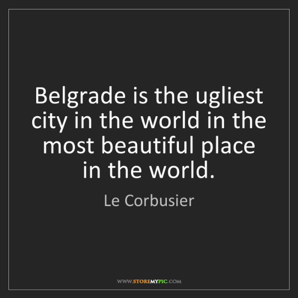 Le Corbusier: Belgrade is the ugliest city in the world in the most...