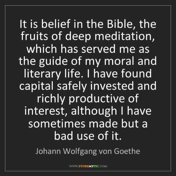 Johann Wolfgang von Goethe: It is belief in the Bible, the fruits of deep meditation,...