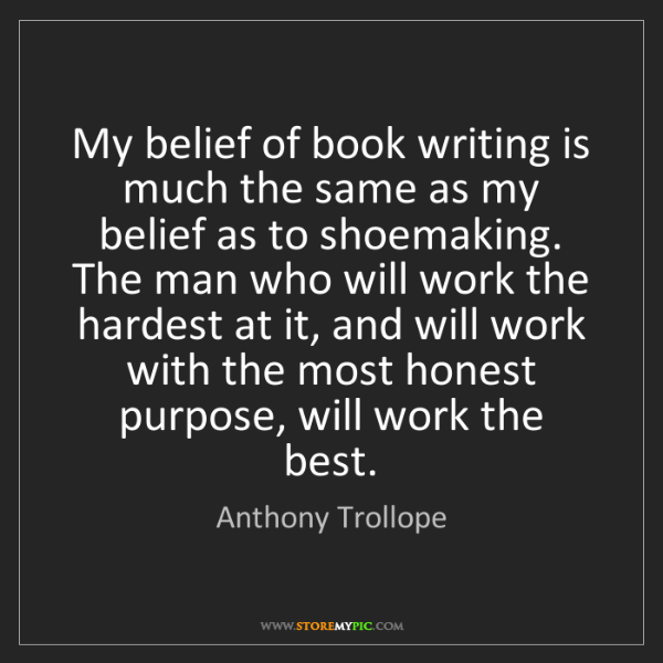 Anthony Trollope: My belief of book writing is much the same as my belief...