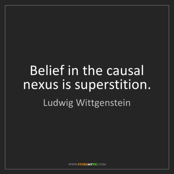 Ludwig Wittgenstein: Belief in the causal nexus is superstition.