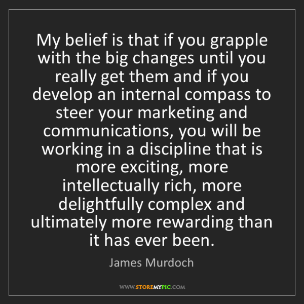 James Murdoch: My belief is that if you grapple with the big changes...