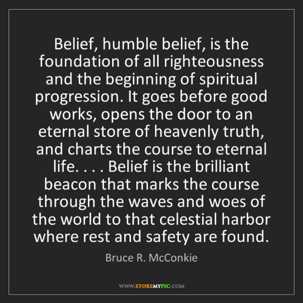 Bruce R. McConkie: Belief, humble belief, is the foundation of all righteousness...