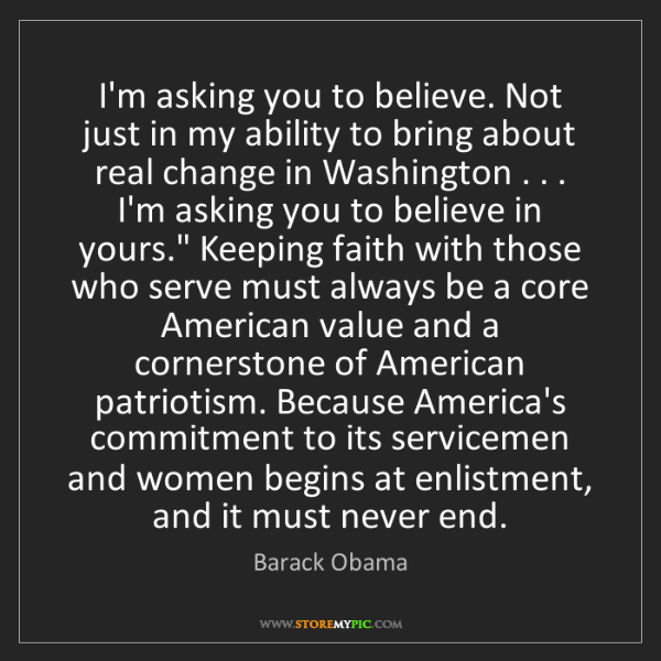 Barack Obama: I'm asking you to believe. Not just in my ability to...
