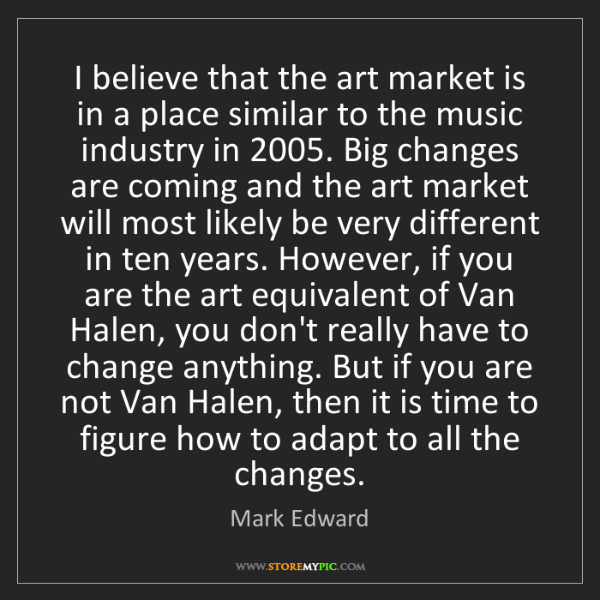 Mark Edward: I believe that the art market is in a place similar to...