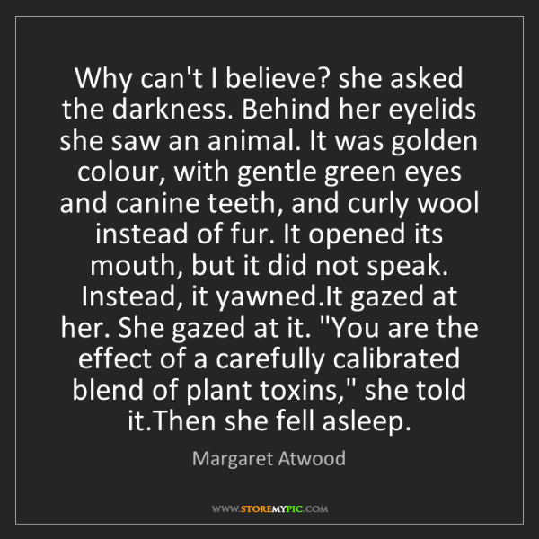 Margaret Atwood: Why can't I believe? she asked the darkness. Behind her...