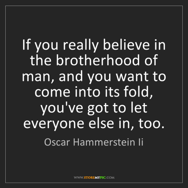 Oscar Hammerstein Ii: If you really believe in the brotherhood of man, and...