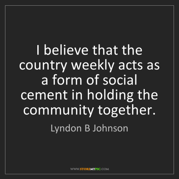 Lyndon B Johnson: I believe that the country weekly acts as a form of social...