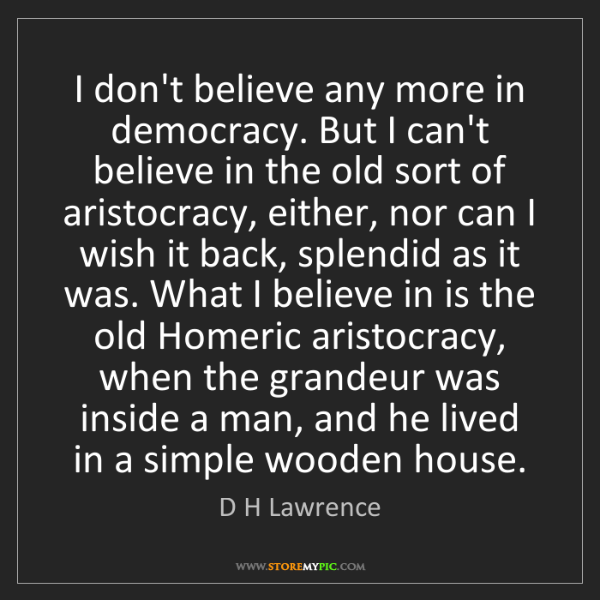 D H Lawrence: I don't believe any more in democracy. But I can't believe...