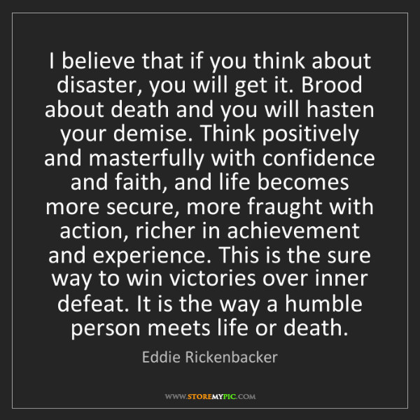 Eddie Rickenbacker: I believe that if you think about disaster, you will...