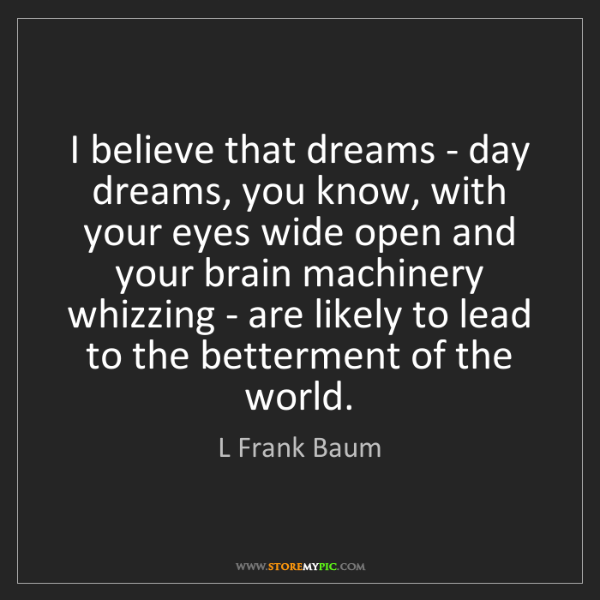 L Frank Baum: I believe that dreams - day dreams, you know, with your...