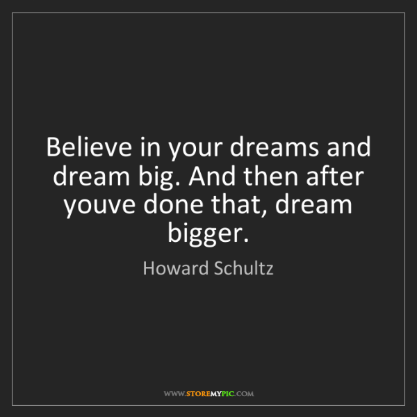 Howard Schultz: Believe in your dreams and dream big. And then after...