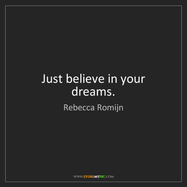 Rebecca Romijn: Just believe in your dreams.