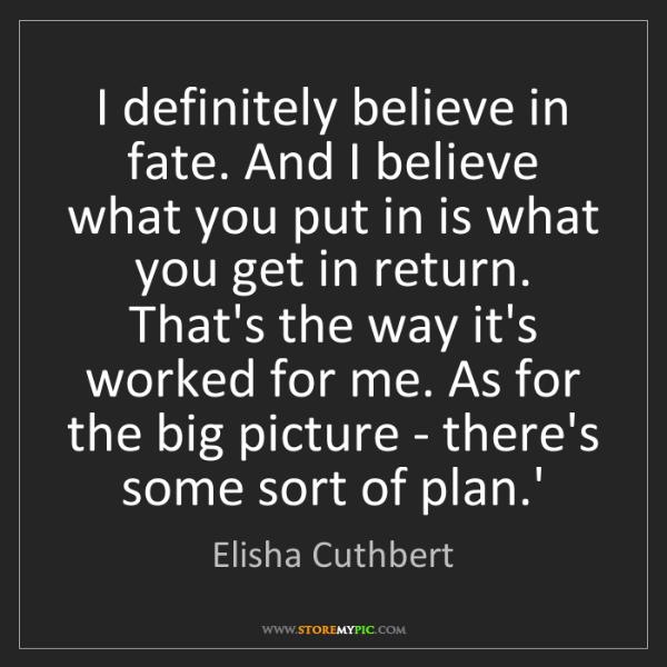 Elisha Cuthbert: I definitely believe in fate. And I believe what you...