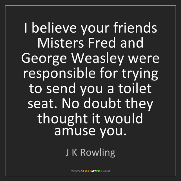 J K Rowling: I believe your friends Misters Fred and George Weasley...