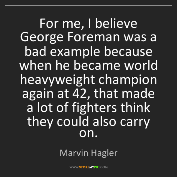 Marvin Hagler: For me, I believe George Foreman was a bad example because...