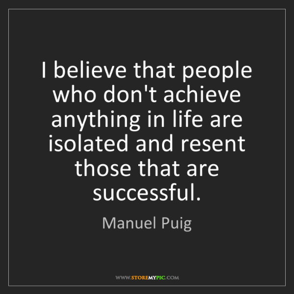 Manuel Puig: I believe that people who don't achieve anything in life...
