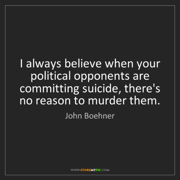 John Boehner: I always believe when your political opponents are committing...