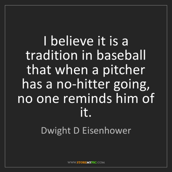Dwight D Eisenhower: I believe it is a tradition in baseball that when a pitcher...