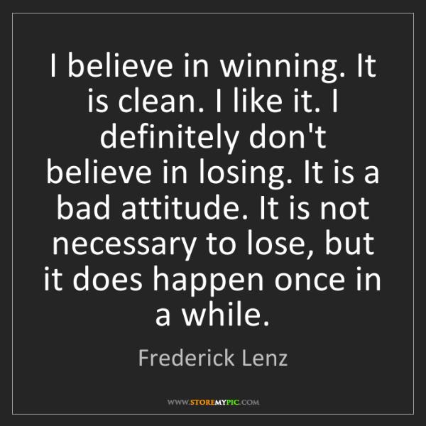 Frederick Lenz: I believe in winning. It is clean. I like it. I definitely...