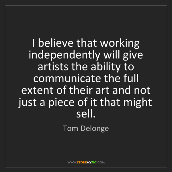 Tom Delonge: I believe that working independently will give artists...