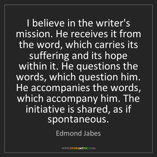 Edmond Jabes: I believe in the writer's mission. He receives it from...