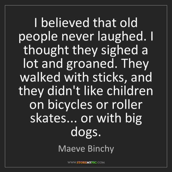 Maeve Binchy: I believed that old people never laughed. I thought they...