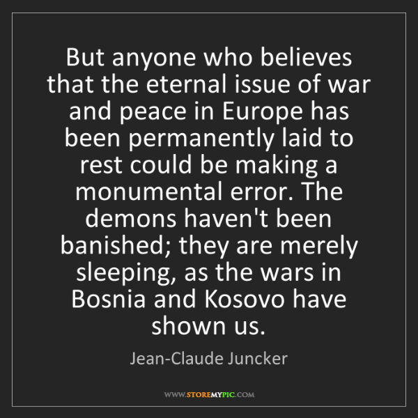 Jean-Claude Juncker: But anyone who believes that the eternal issue of war...
