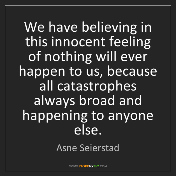Asne Seierstad: We have believing in this innocent feeling of nothing...