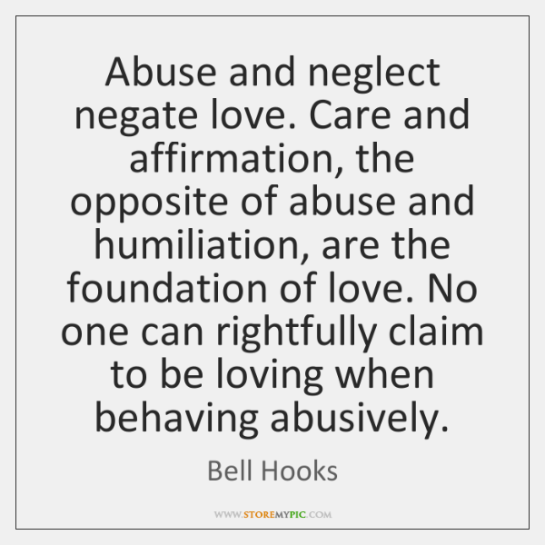 Abuse and neglect negate love. Care and affirmation, the opposite of abuse ...