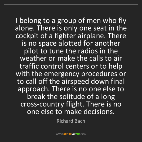 Richard Bach: I belong to a group of men who fly alone. There is only...