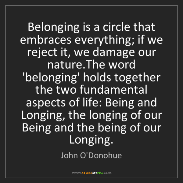 John O'Donohue: Belonging is a circle that embraces everything; if we...