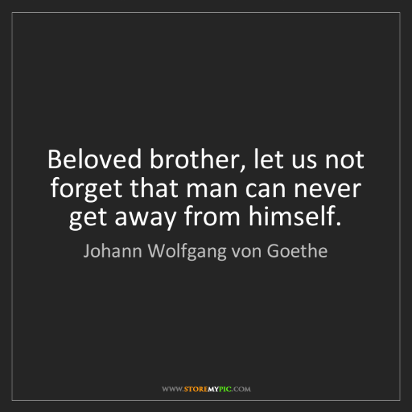 Johann Wolfgang von Goethe: Beloved brother, let us not forget that man can never...