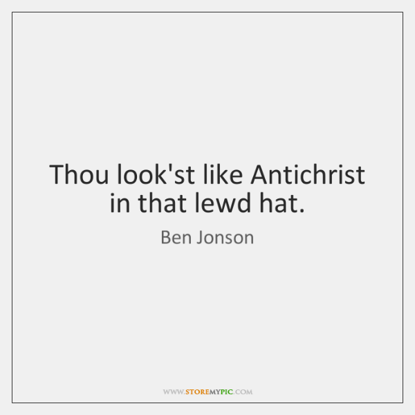 Thou look'st like Antichrist in that lewd hat.