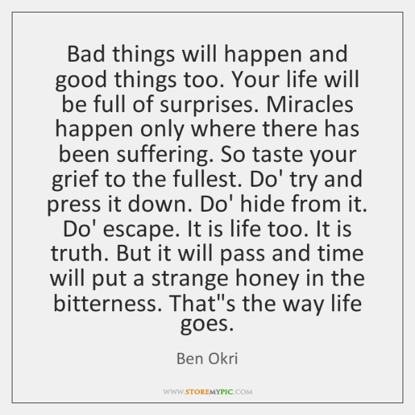 Bad things will happen and good things too. Your life will be ...