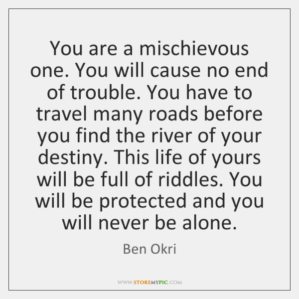 You are a mischievous one. You will cause no end of trouble. ...
