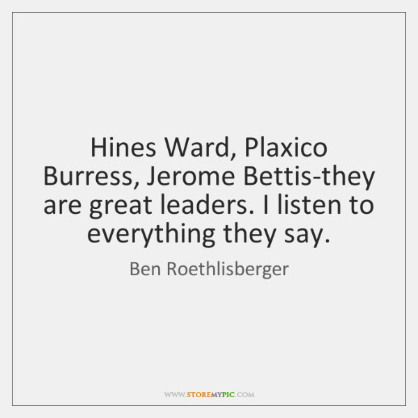 Hines Ward, Plaxico Burress, Jerome Bettis-they are great leaders. I listen to ...