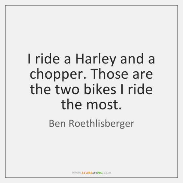 I ride a Harley and a chopper. Those are the two bikes ...