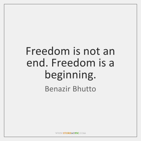 Freedom is not an end. Freedom is a beginning.