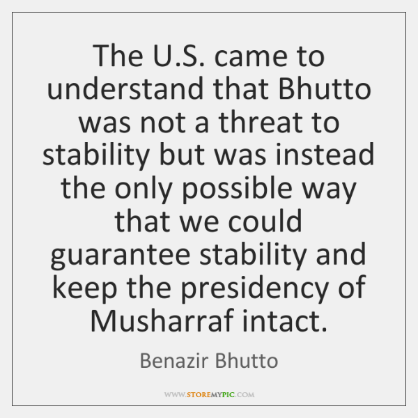 The U.S. came to understand that Bhutto was not a threat ...