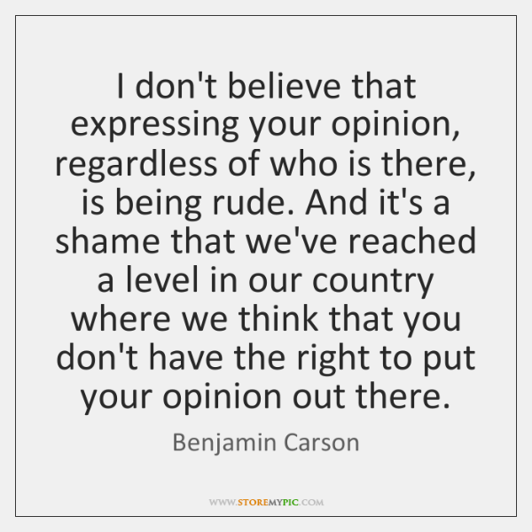 I don't believe that expressing your opinion, regardless of who is there, ...