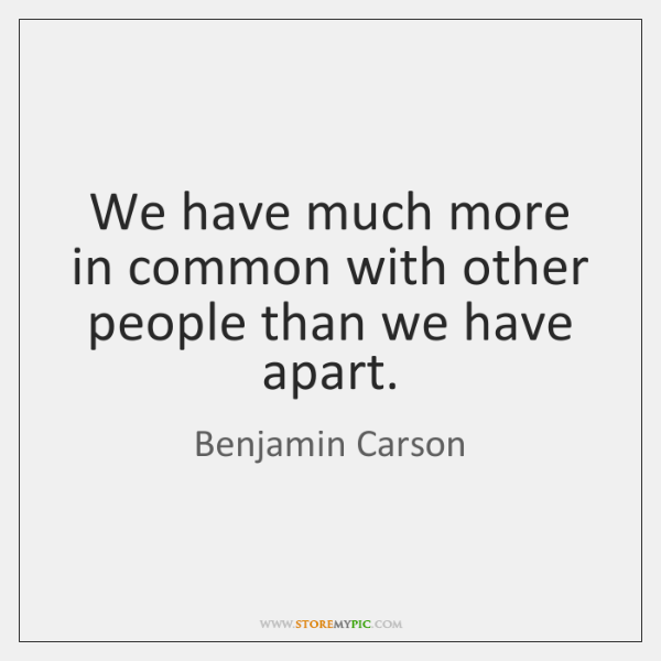 We have much more in common with other people than we have ...