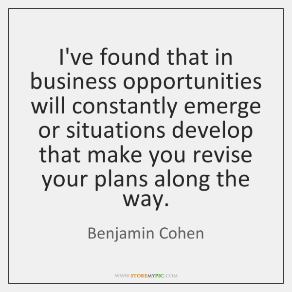 I've found that in business opportunities will constantly emerge or situations develop ...