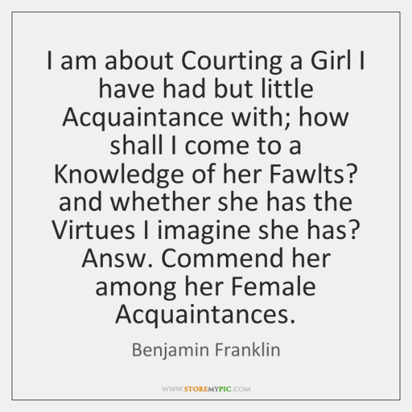 I am about Courting a Girl I have had but little Acquaintance ...