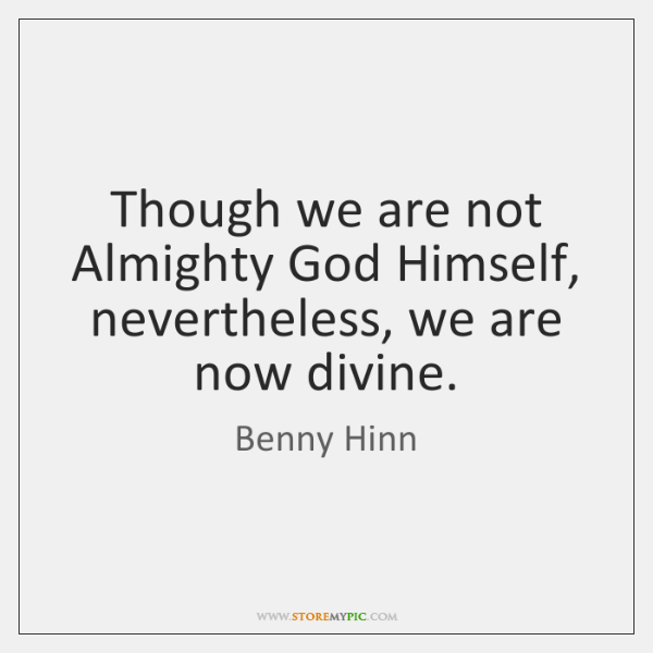 Though we are not Almighty God Himself, nevertheless, we are now divine.