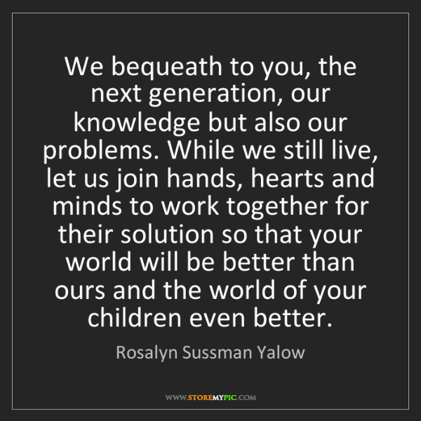 Rosalyn Sussman Yalow: We bequeath to you, the next generation, our knowledge...