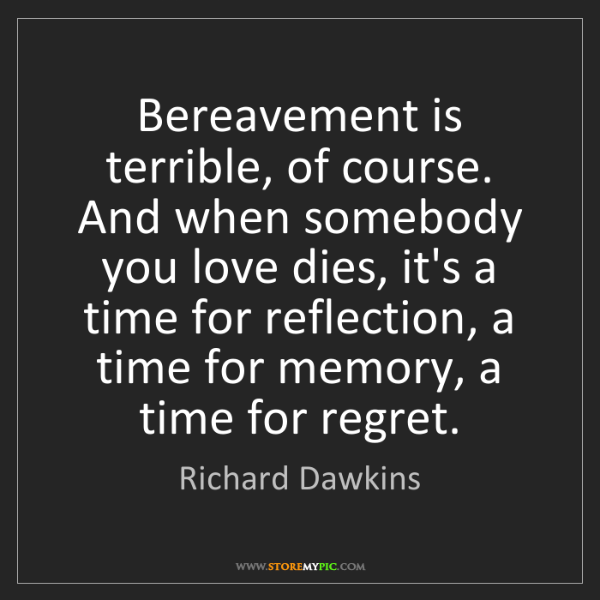 Richard Dawkins: Bereavement is terrible, of course. And when somebody...