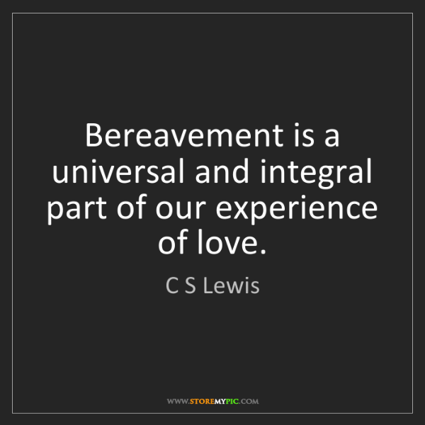 C S Lewis: Bereavement is a universal and integral part of our experience...