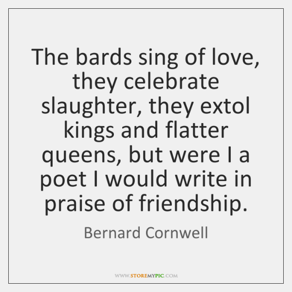 The bards sing of love, they celebrate slaughter, they extol kings and ...